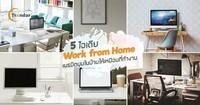 5 ไอเดีย Work from Home เนรมิตมุมในบ้านให้เหมือนที่ทำงาน